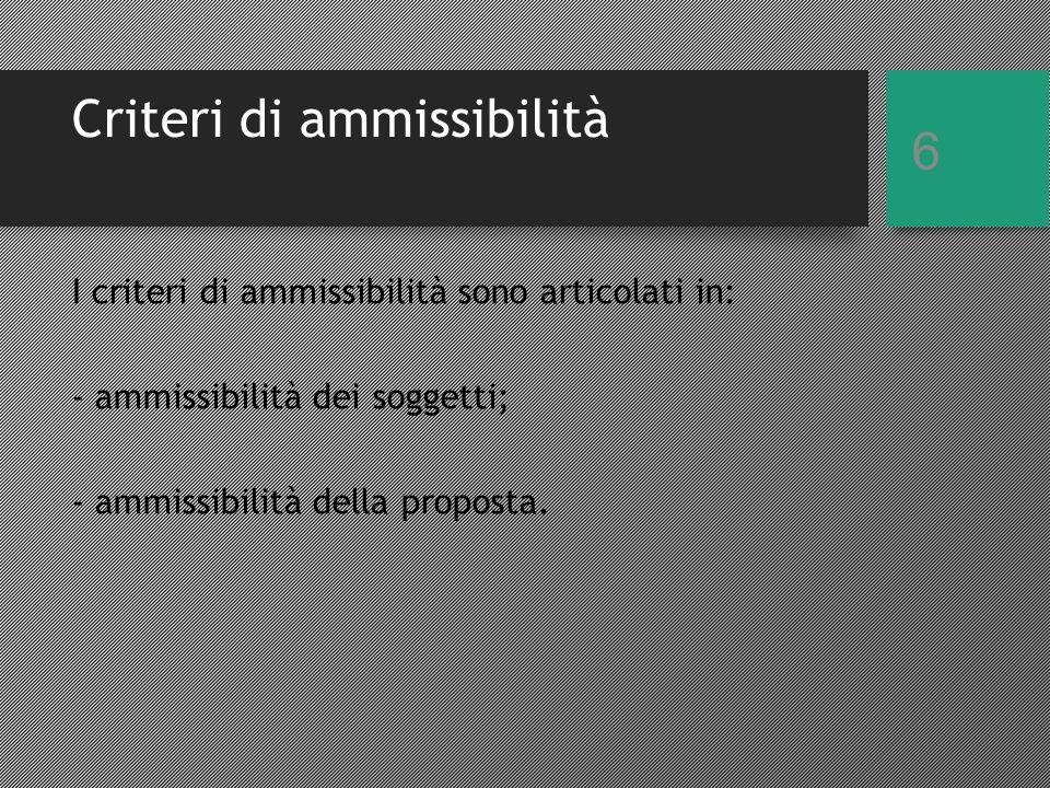 Criteri di ammissibilità 6 I criteri di ammissibilità sono articolati in: - ammissibilità dei soggetti; - ammissibilità della proposta.