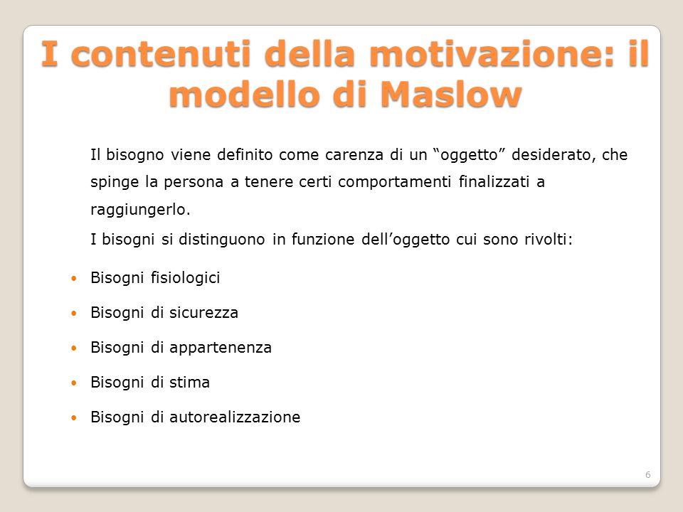 """I contenuti della motivazione: il modello di Maslow Il bisogno viene definito come carenza di un """"oggetto"""" desiderato, che spinge la persona a tenere"""