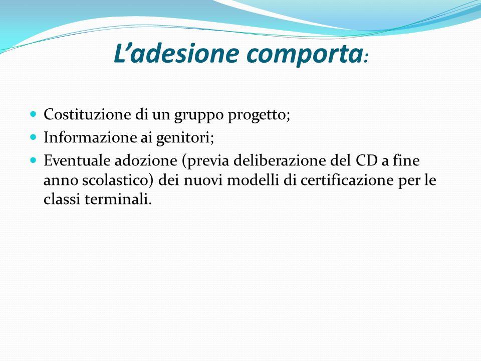 L'adesione comporta : Costituzione di un gruppo progetto; Informazione ai genitori; Eventuale adozione (previa deliberazione del CD a fine anno scolastico) dei nuovi modelli di certificazione per le classi terminali.
