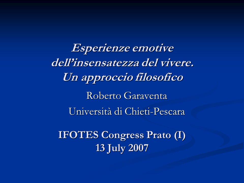 Esperienze emotive dell'insensatezza del vivere. Un approccio filosofico IFOTES Congress Prato (I) 13 July 2007 Roberto Garaventa Università di Chieti