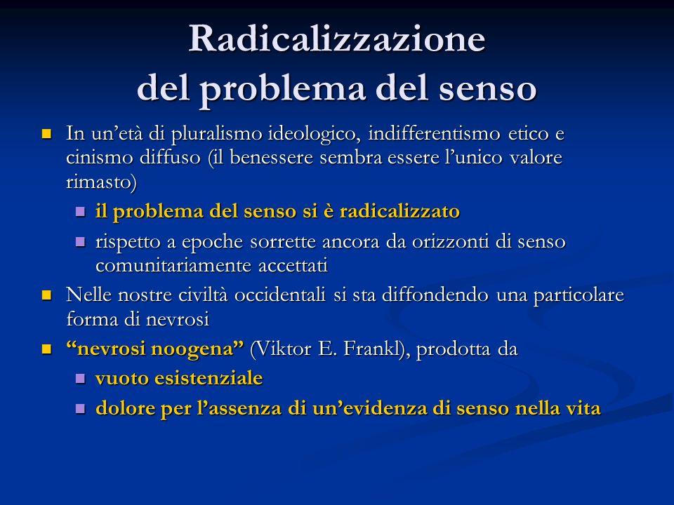 Radicalizzazione del problema del senso In un'età di pluralismo ideologico, indifferentismo etico e cinismo diffuso (il benessere sembra essere l'unic