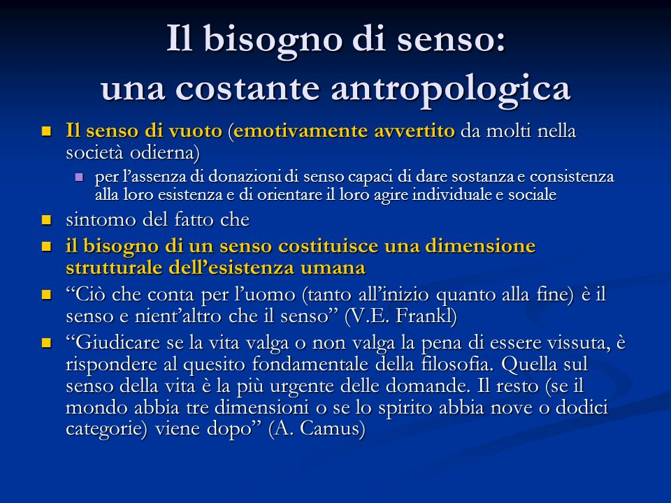 Il bisogno di senso: una costante antropologica Il senso di vuoto (emotivamente avvertito da molti nella società odierna) Il senso di vuoto (emotivame