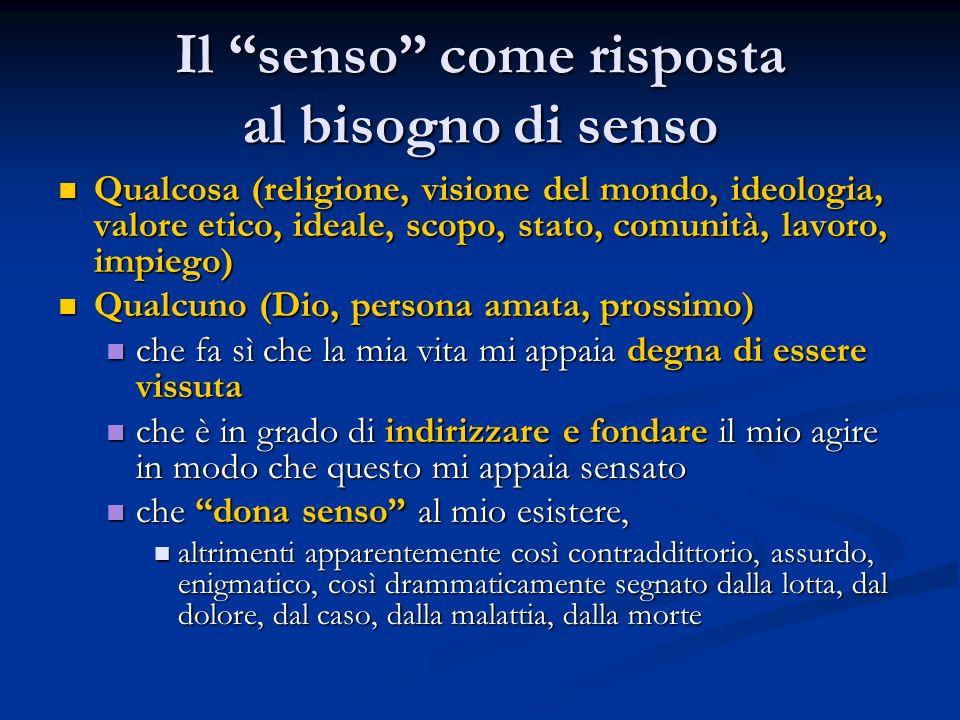 """Il """"senso"""" come risposta al bisogno di senso Qualcosa (religione, visione del mondo, ideologia, valore etico, ideale, scopo, stato, comunità, lavoro,"""