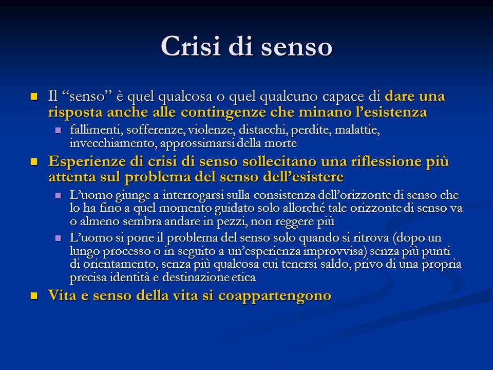 """Crisi di senso Il """"senso"""" è quel qualcosa o quel qualcuno capace di dare una risposta anche alle contingenze che minano l'esistenza Il """"senso"""" è quel"""