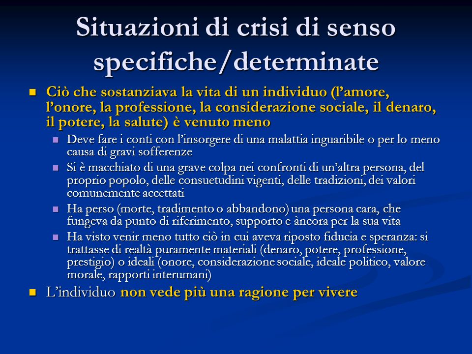 Situazioni di crisi di senso specifiche/determinate Ciò che sostanziava la vita di un individuo (l'amore, l'onore, la professione, la considerazione s