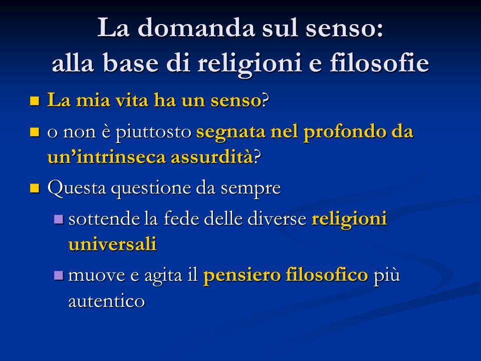 La domanda sul senso: alla base di religioni e filosofie La mia vita ha un senso? La mia vita ha un senso? o non è piuttosto segnata nel profondo da u