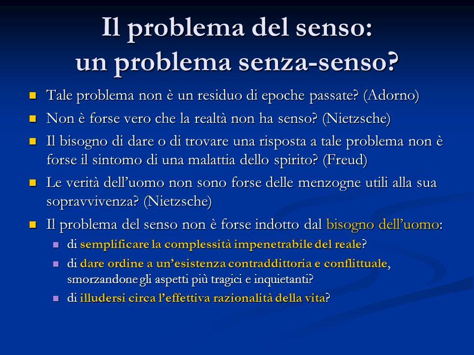 Il problema del senso: un problema senza-senso? Tale problema non è un residuo di epoche passate? (Adorno) Tale problema non è un residuo di epoche pa