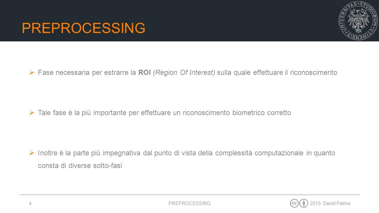 2015 David Palma4 PREPROCESSING  Fase necessaria per estrarre la ROI (Region Of Interest) sulla quale effettuare il riconoscimento  Tale fase è la p