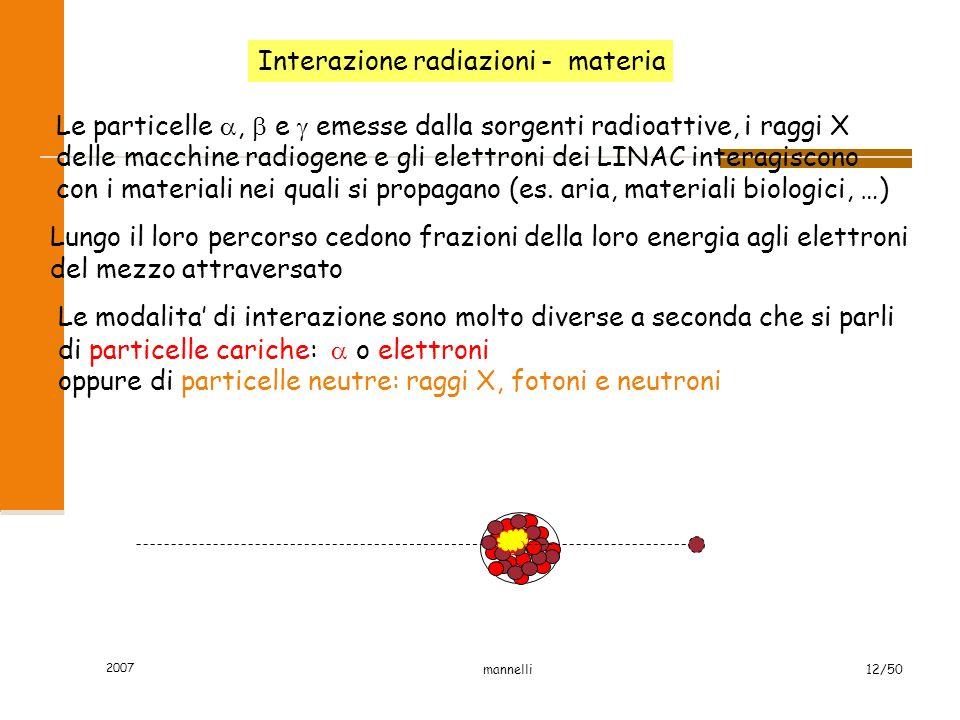 2007 mannelli12/50 Interazione radiazioni - materia Le particelle ,  e  emesse dalla sorgenti radioattive, i raggi X delle macchine radiogene e gli