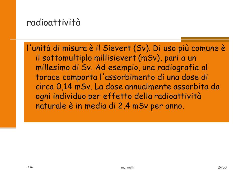 2007 mannelli16/50 radioattività l'unità di misura è il Sievert (Sv). Di uso più comune è il sottomultiplo millisievert (mSv), pari a un millesimo di