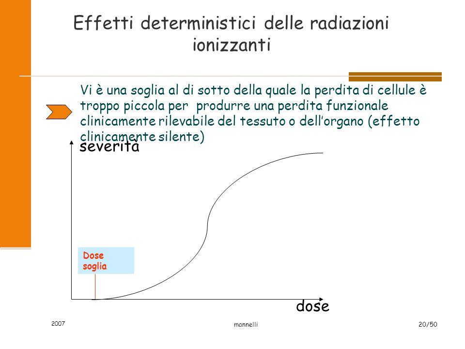 2007 mannelli20/50 Effetti deterministici delle radiazioni ionizzanti Vi è una soglia al di sotto della quale la perdita di cellule è troppo piccola p