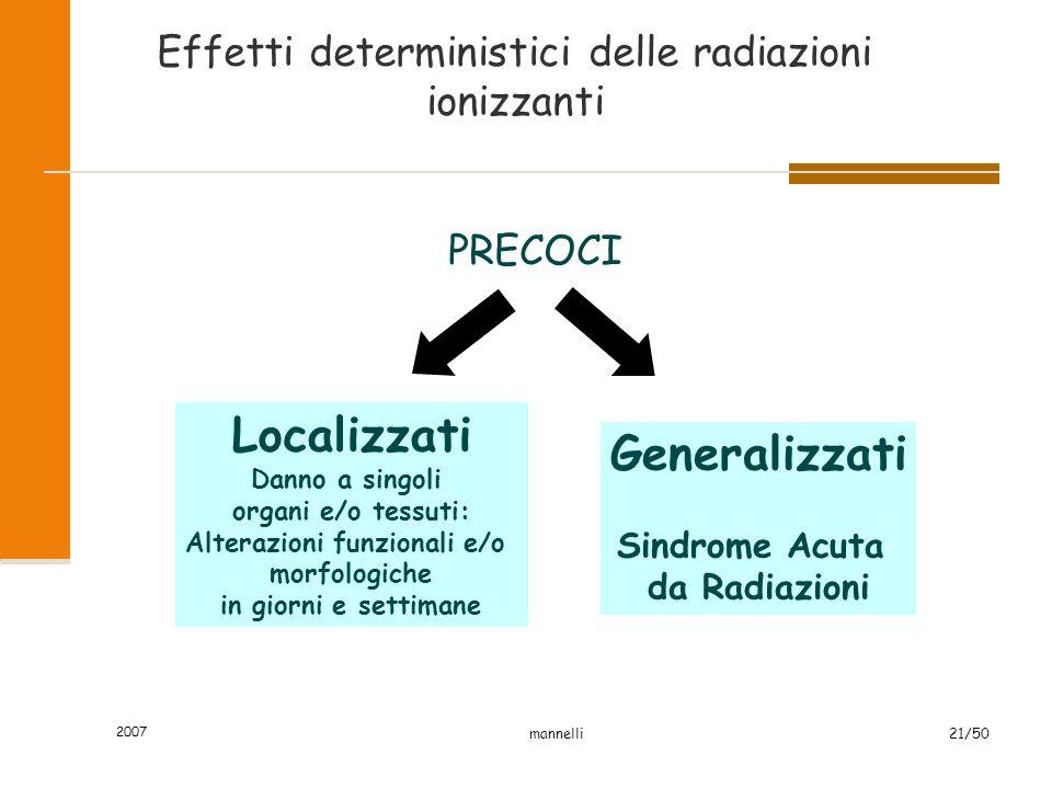 2007 mannelli21/50 Effetti deterministici delle radiazioni ionizzanti PRECOCI Localizzati Danno a singoli organi e/o tessuti: Alterazioni funzionali e