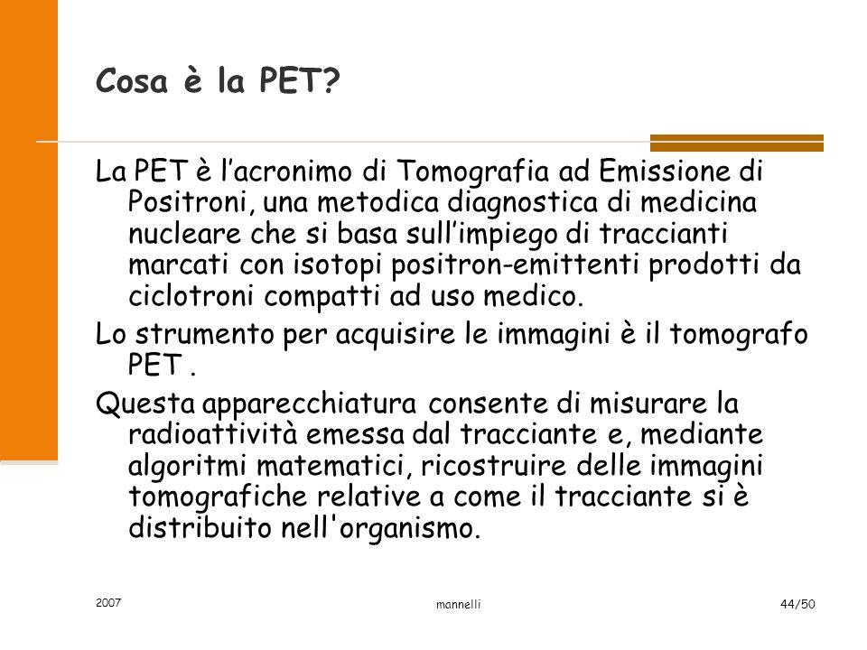 2007 mannelli44/50 Cosa è la PET? La PET è l'acronimo di Tomografia ad Emissione di Positroni, una metodica diagnostica di medicina nucleare che si ba