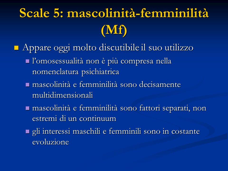 Scale 5: mascolinità-femminilità (Mf) Appare oggi molto discutibile il suo utilizzo Appare oggi molto discutibile il suo utilizzo l'omosessualità non