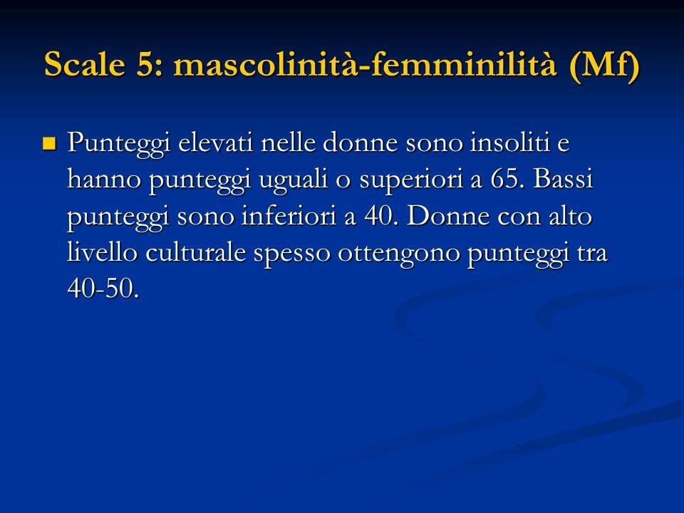 Scale 5: mascolinità-femminilità (Mf) Punteggi elevati nelle donne sono insoliti e hanno punteggi uguali o superiori a 65. Bassi punteggi sono inferio