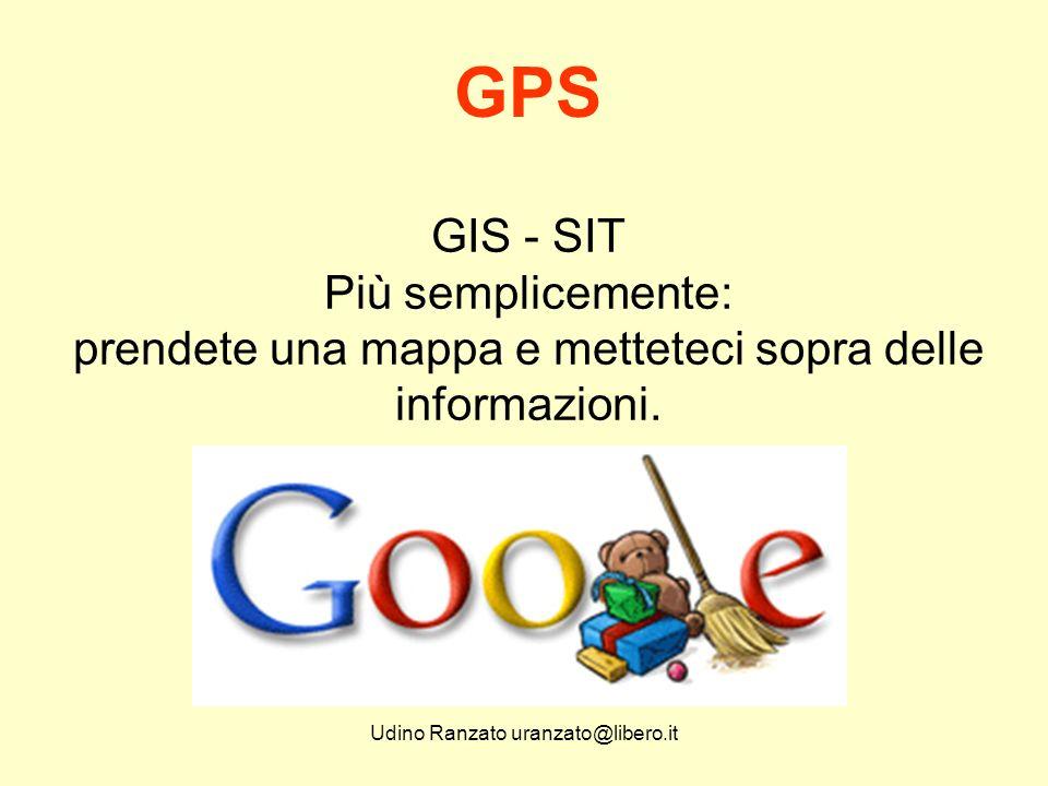 Udino Ranzato uranzato@libero.it GIS - SIT Più semplicemente: prendete una mappa e metteteci sopra delle informazioni. GPS