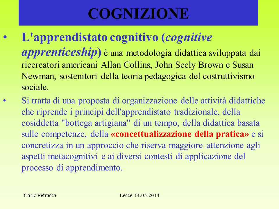 COGNIZIONE L apprendistato cognitivo (cognitive apprenticeship) è una metodologia didattica sviluppata dai ricercatori americani Allan Collins, John Seely Brown e Susan Newman, sostenitori della teoria pedagogica del costruttivismo sociale.