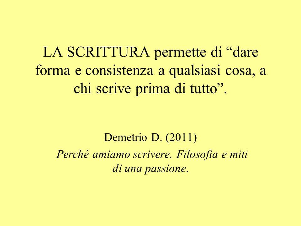 """LA SCRITTURA permette di """"dare forma e consistenza a qualsiasi cosa, a chi scrive prima di tutto"""". Demetrio D. (2011) Perché amiamo scrivere. Filosofi"""
