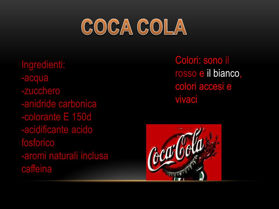 Ingredienti: -acqua -zucchero -anidride carbonica -colorante E 150d -acidificante acido fosforico -aromi naturali inclusa caffeina Colori: sono il rosso e il bianco, colori accesi e vivaci