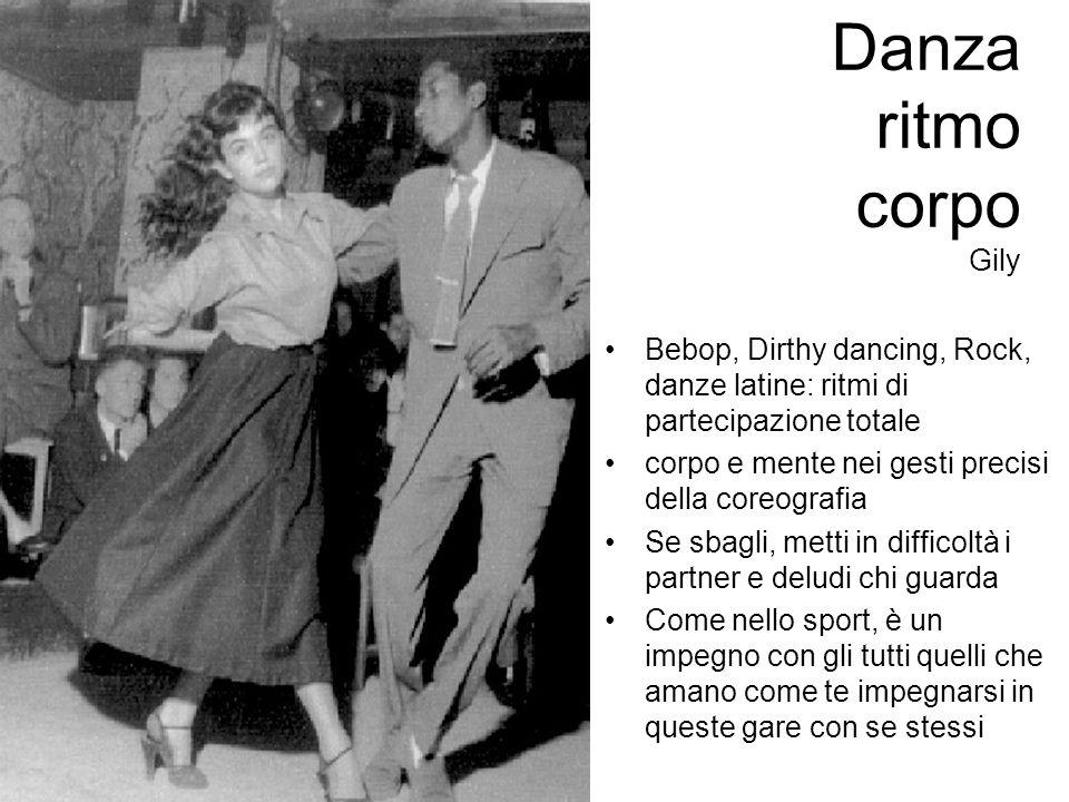 Danza ritmo corpo Gily Bebop, Dirthy dancing, Rock, danze latine: ritmi di partecipazione totale corpo e mente nei gesti precisi della coreografia Se sbagli, metti in difficoltà i partner e deludi chi guarda Come nello sport, è un impegno con gli tutti quelli che amano come te impegnarsi in queste gare con se stessi