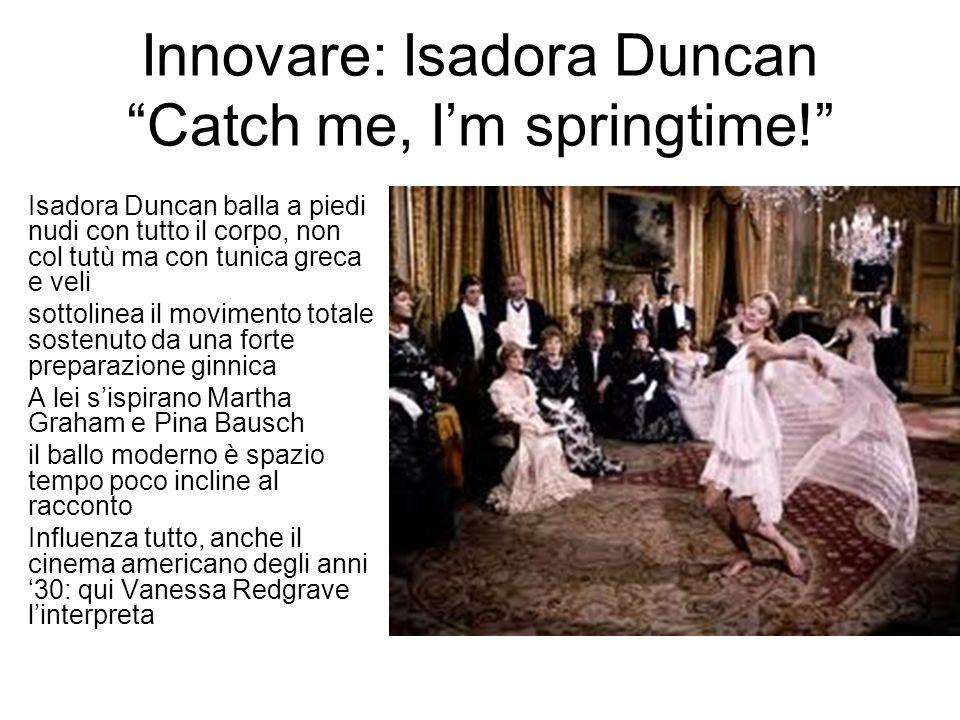 Innovare: Isadora Duncan Catch me, I'm springtime! Isadora Duncan balla a piedi nudi con tutto il corpo, non col tutù ma con tunica greca e veli sottolinea il movimento totale sostenuto da una forte preparazione ginnica A lei s'ispirano Martha Graham e Pina Bausch il ballo moderno è spazio tempo poco incline al racconto Influenza tutto, anche il cinema americano degli anni '30: qui Vanessa Redgrave l'interpreta