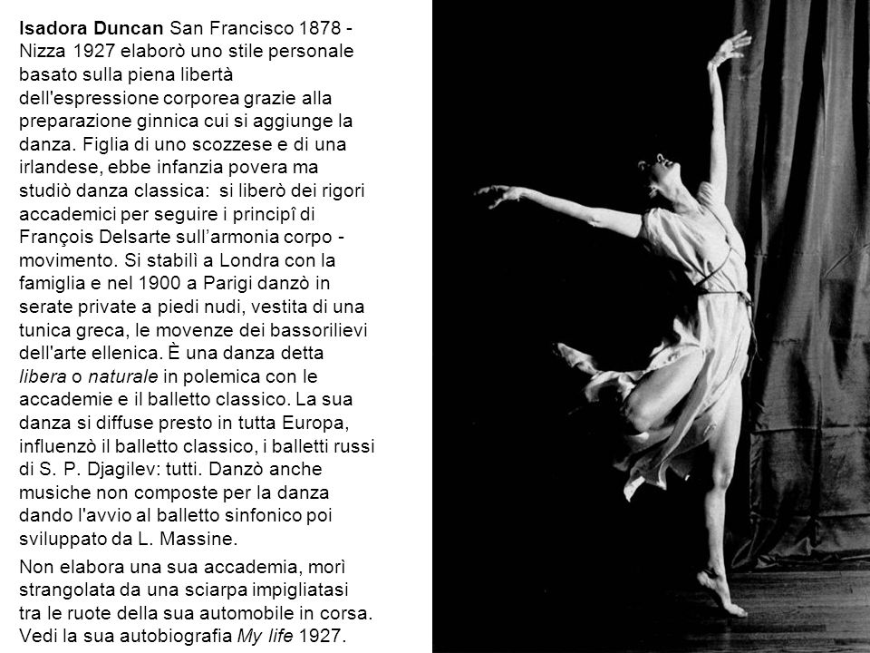 Isadora Duncan San Francisco 1878 - Nizza 1927 elaborò uno stile personale basato sulla piena libertà dell espressione corporea grazie alla preparazione ginnica cui si aggiunge la danza.