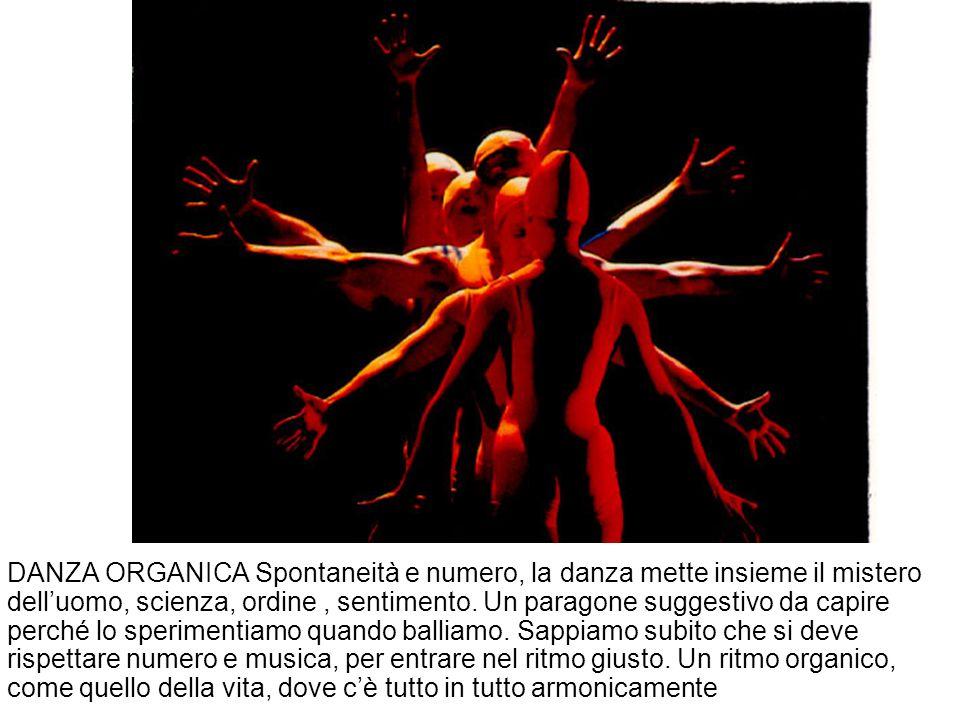 DANZA ORGANICA Spontaneità e numero, la danza mette insieme il mistero dell'uomo, scienza, ordine, sentimento.