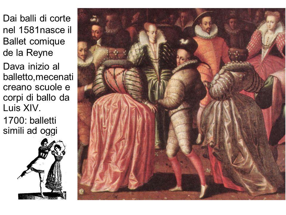 Dai balli di corte nel 1581nasce il Ballet comique de la Reyne Dava inizio al balletto,mecenati creano scuole e corpi di ballo da Luis XIV. 1700: ball