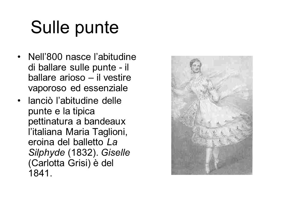 Sulle punte Nell'800 nasce l'abitudine di ballare sulle punte - il ballare arioso – il vestire vaporoso ed essenziale lanciò l'abitudine delle punte e la tipica pettinatura a bandeaux l'italiana Maria Taglioni, eroina del balletto La Silphyde (1832).