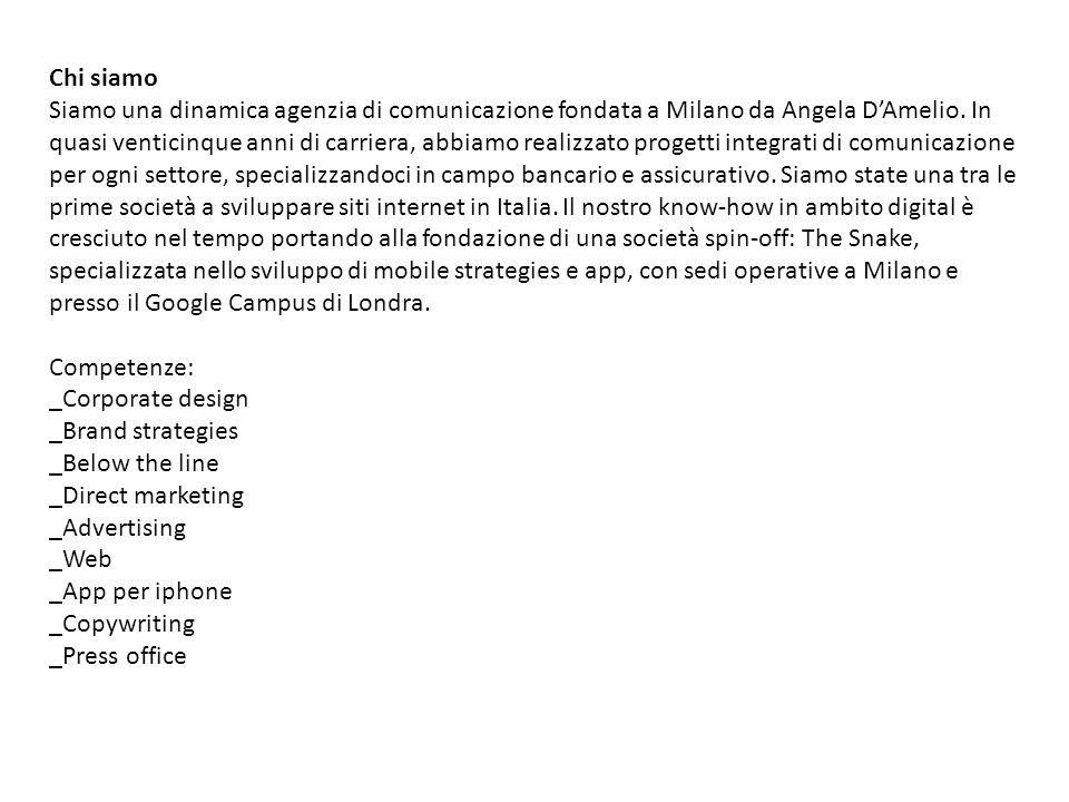 Chi siamo Siamo una dinamica agenzia di comunicazione fondata a Milano da Angela D'Amelio. In quasi venticinque anni di carriera, abbiamo realizzato p