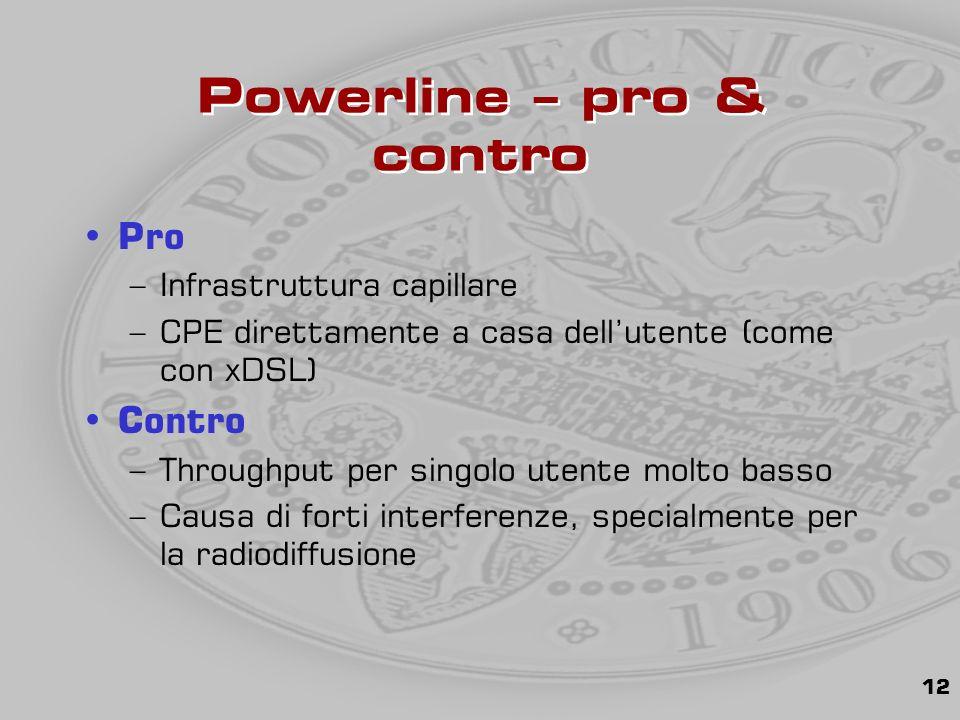 12 Powerline – pro & contro Pro –Infrastruttura capillare –CPE direttamente a casa dell'utente (come con xDSL) Contro –Throughput per singolo utente molto basso –Causa di forti interferenze, specialmente per la radiodiffusione
