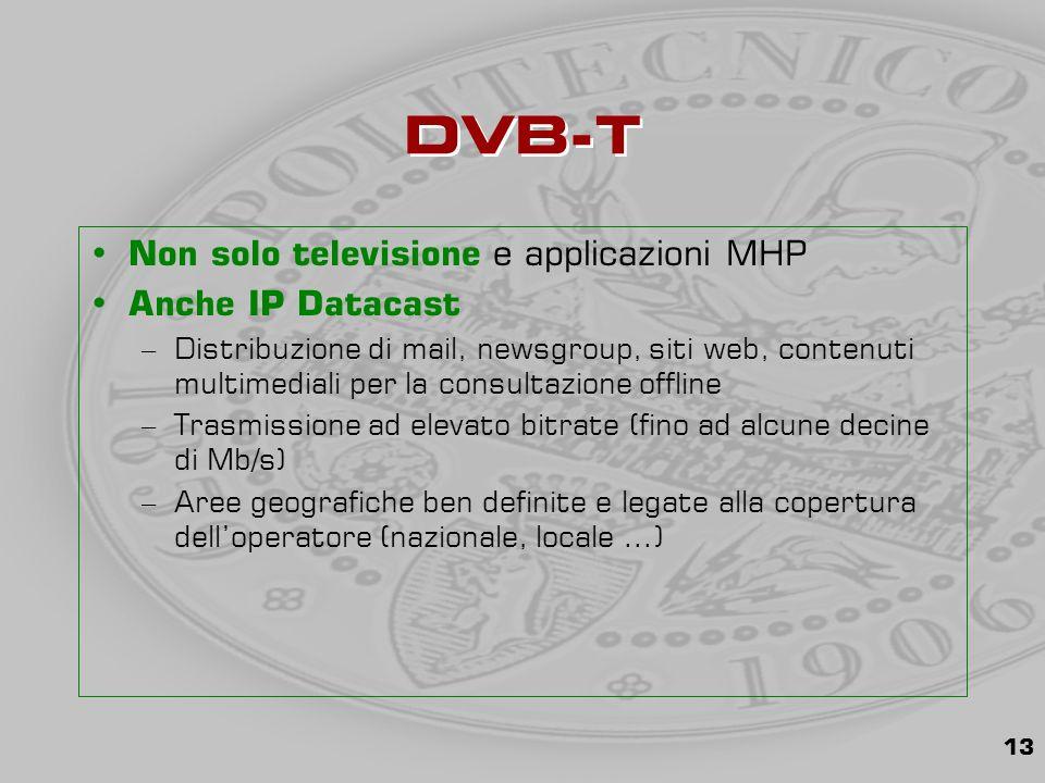 13 DVB-T Non solo televisione e applicazioni MHP Anche IP Datacast –Distribuzione di mail, newsgroup, siti web, contenuti multimediali per la consultazione offline –Trasmissione ad elevato bitrate (fino ad alcune decine di Mb/s) –Aree geografiche ben definite e legate alla copertura dell'operatore (nazionale, locale …)