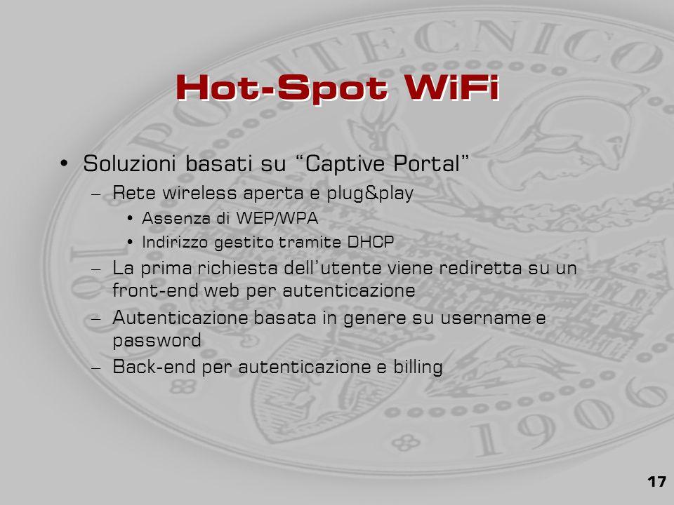 17 Hot-Spot WiFi Soluzioni basati su Captive Portal –Rete wireless aperta e plug&play Assenza di WEP/WPA Indirizzo gestito tramite DHCP –La prima richiesta dell'utente viene rediretta su un front-end web per autenticazione –Autenticazione basata in genere su username e password –Back-end per autenticazione e billing