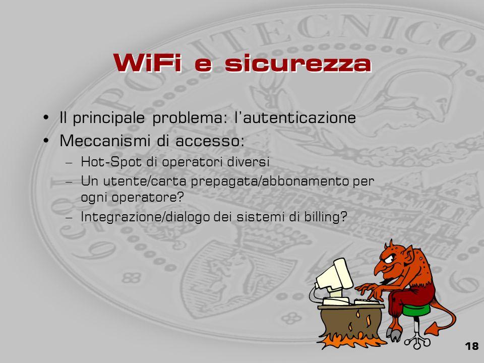 18 WiFi e sicurezza Il principale problema: l'autenticazione Meccanismi di accesso: –Hot-Spot di operatori diversi –Un utente/carta prepagata/abbonamento per ogni operatore.
