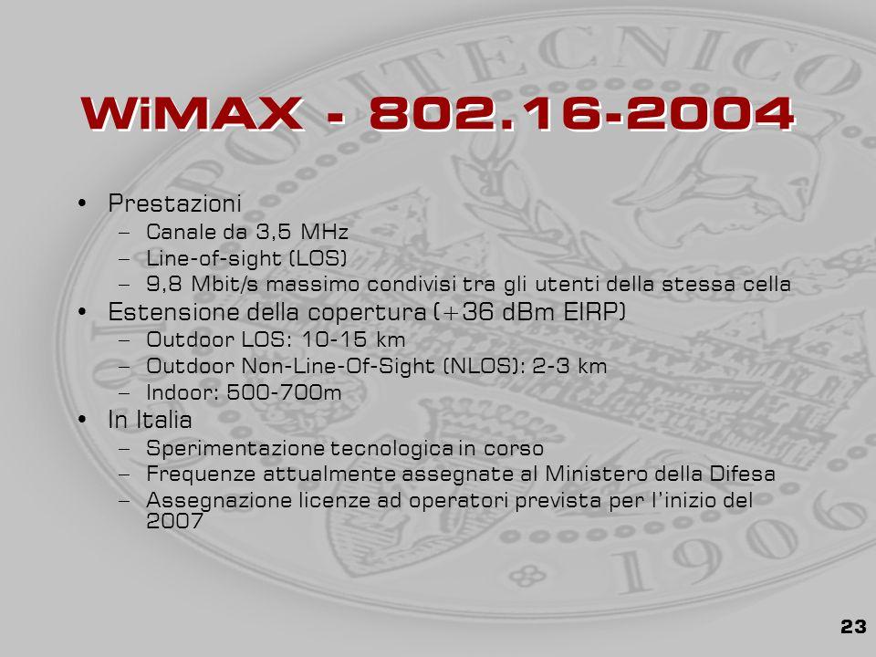 23 WiMAX - 802.16-2004 Prestazioni –Canale da 3,5 MHz –Line-of-sight (LOS) –9,8 Mbit/s massimo condivisi tra gli utenti della stessa cella Estensione della copertura (+36 dBm EIRP) –Outdoor LOS: 10-15 km –Outdoor Non-Line-Of-Sight (NLOS): 2-3 km –Indoor: 500-700m In Italia –Sperimentazione tecnologica in corso –Frequenze attualmente assegnate al Ministero della Difesa –Assegnazione licenze ad operatori prevista per l'inizio del 2007