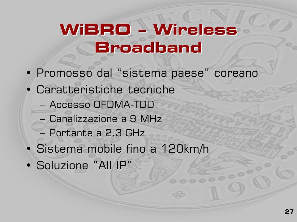 27 WiBRO – Wireless Broadband Promosso dal sistema paese coreano Caratteristiche tecniche –Accesso OFDMA-TDD –Canalizzazione a 9 MHz –Portante a 2,3 GHz Sistema mobile fino a 120km/h Soluzione All IP
