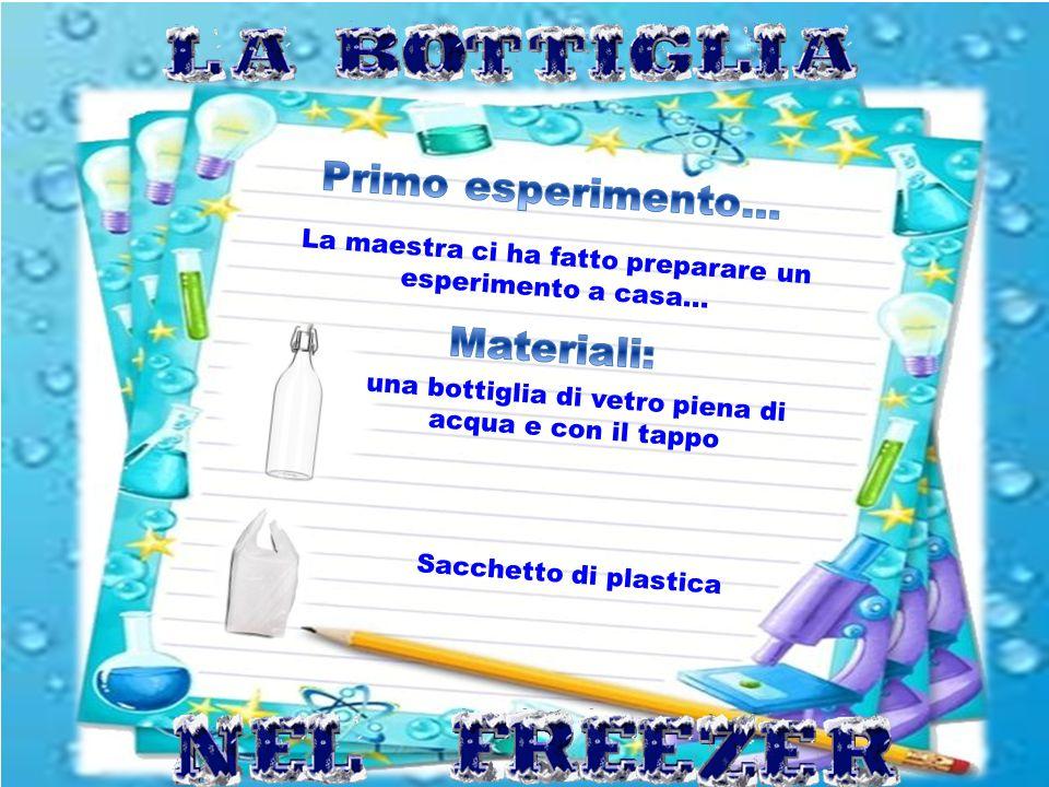 La maestra ci ha fatto preparare un esperimento a casa… una bottiglia di vetro piena di acqua e con il tappo Sacchetto di plastica