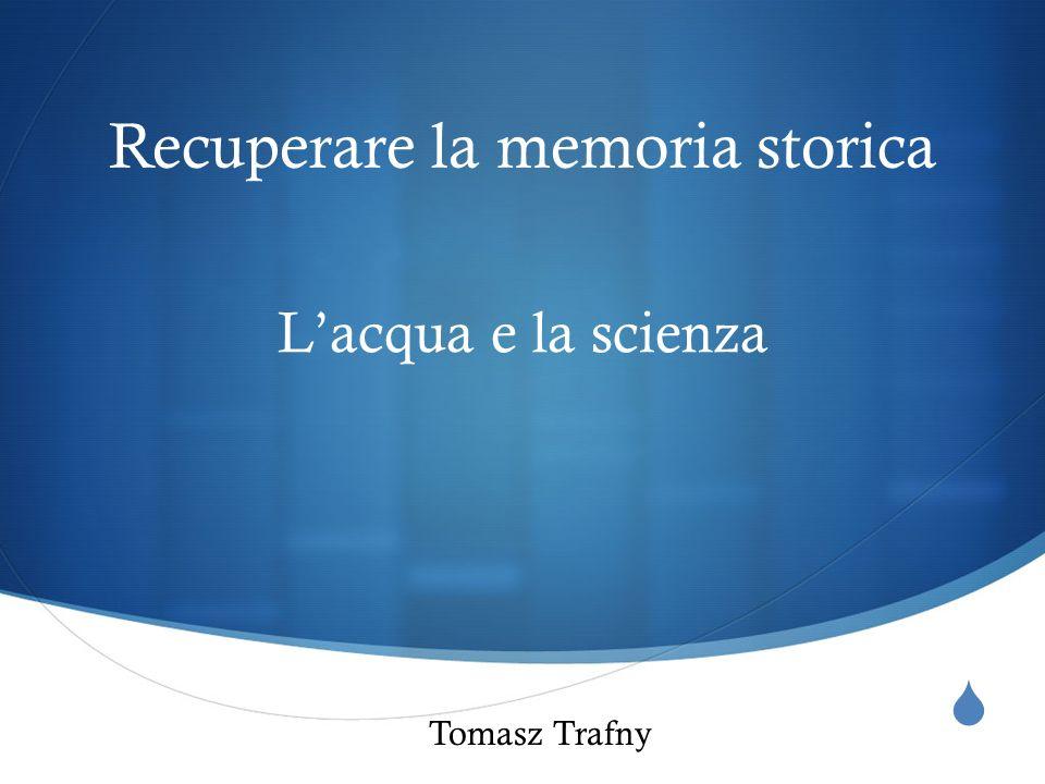  Recuperare la memoria storica L'acqua e la scienza Tomasz Trafny