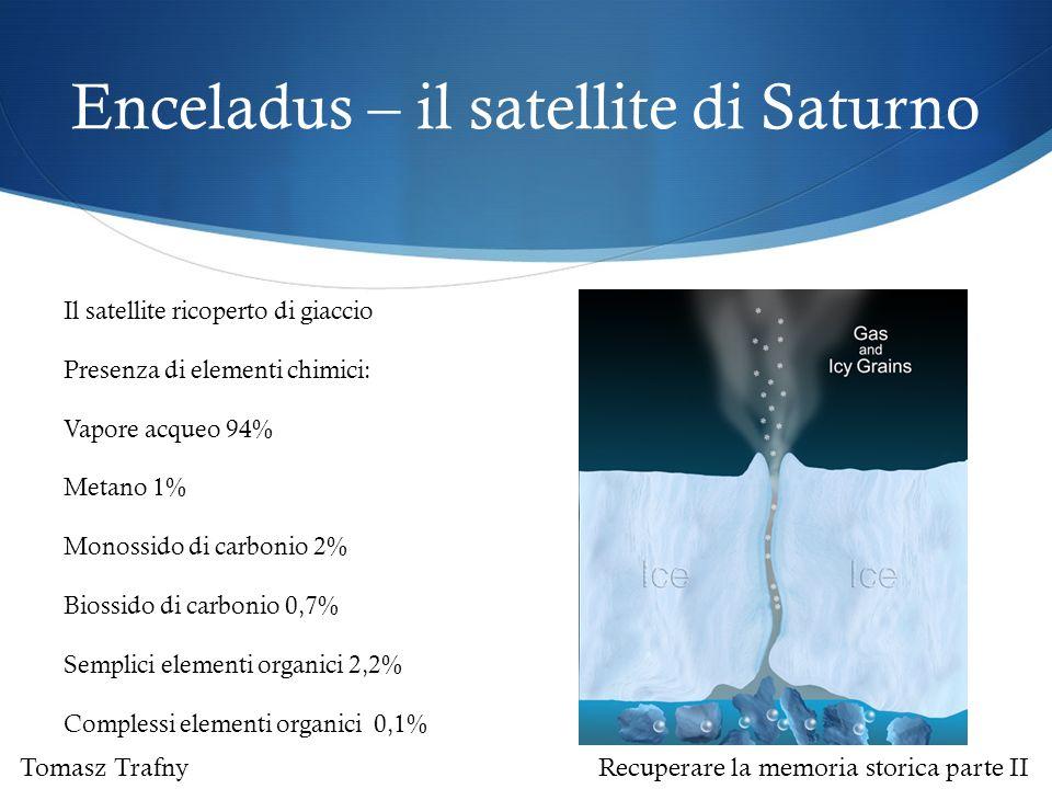 Enceladus – il satellite di Saturno Il satellite ricoperto di giaccio Presenza di elementi chimici: Vapore acqueo 94% Metano 1% Monossido di carbonio 2% Biossido di carbonio 0,7% Semplici elementi organici 2,2% Complessi elementi organici 0,1% Tomasz Trafny Recuperare la memoria storica parte II