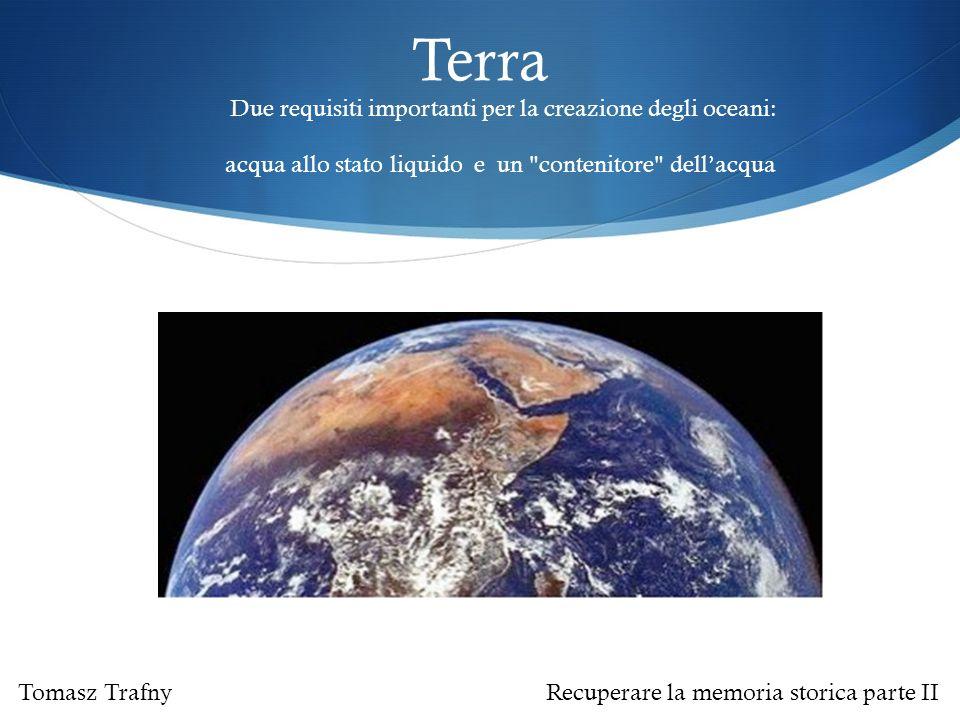 Terra Due requisiti importanti per la creazione degli oceani: acqua allo stato liquido e un contenitore dell'acqua Tomasz Trafny Recuperare la memoria storica parte II