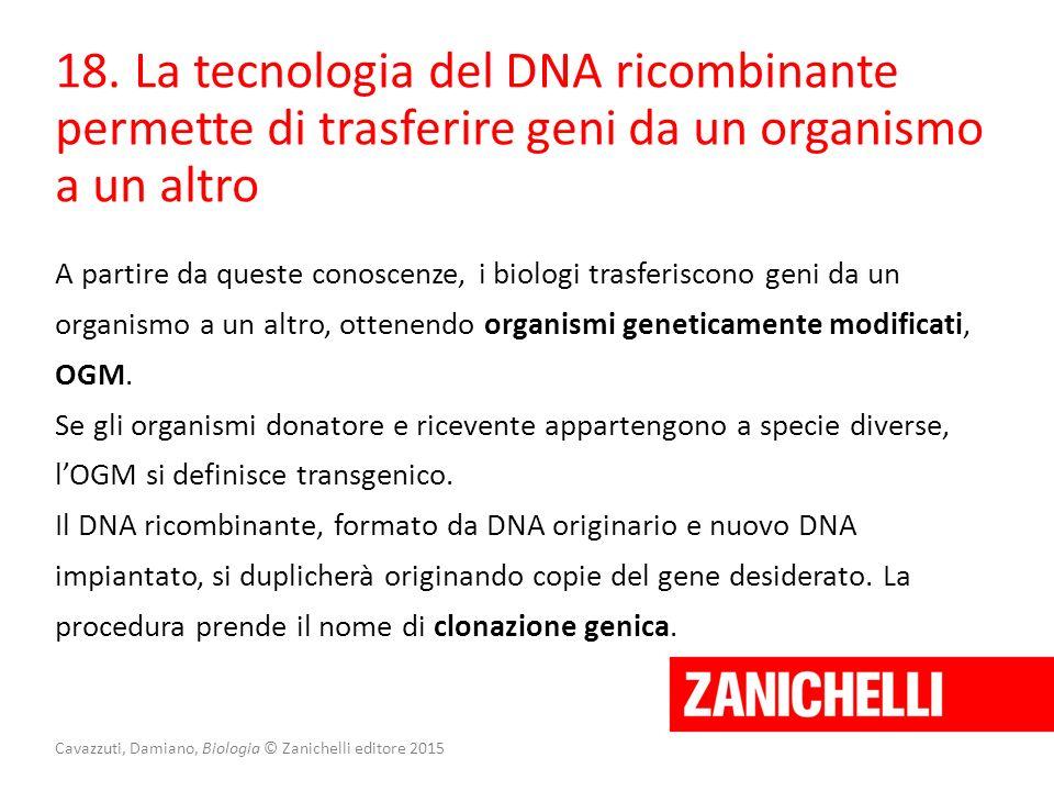Cavazzuti, Damiano, Biologia © Zanichelli editore 2015 18. La tecnologia del DNA ricombinante permette di trasferire geni da un organismo a un altro A
