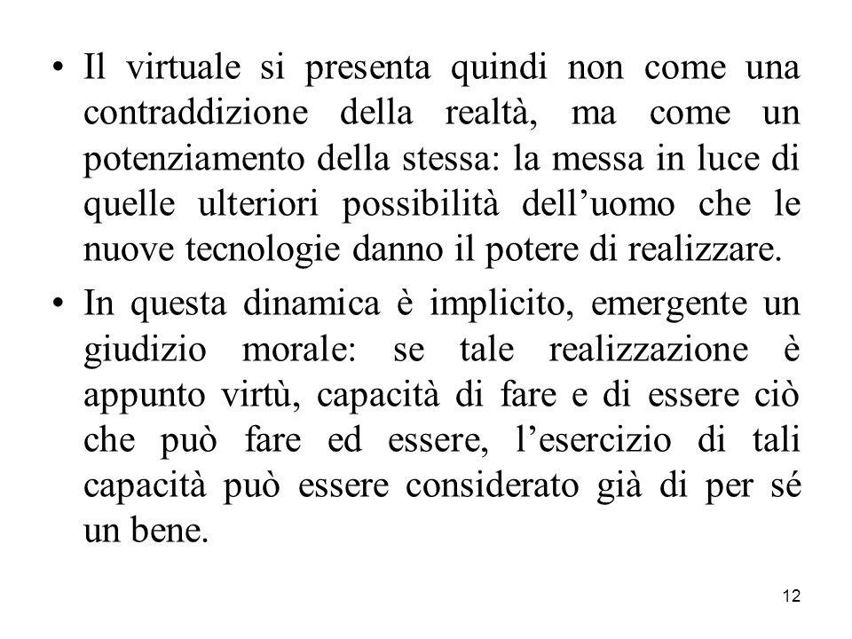 12 Il virtuale si presenta quindi non come una contraddizione della realtà, ma come un potenziamento della stessa: la messa in luce di quelle ulteriori possibilità dell'uomo che le nuove tecnologie danno il potere di realizzare.