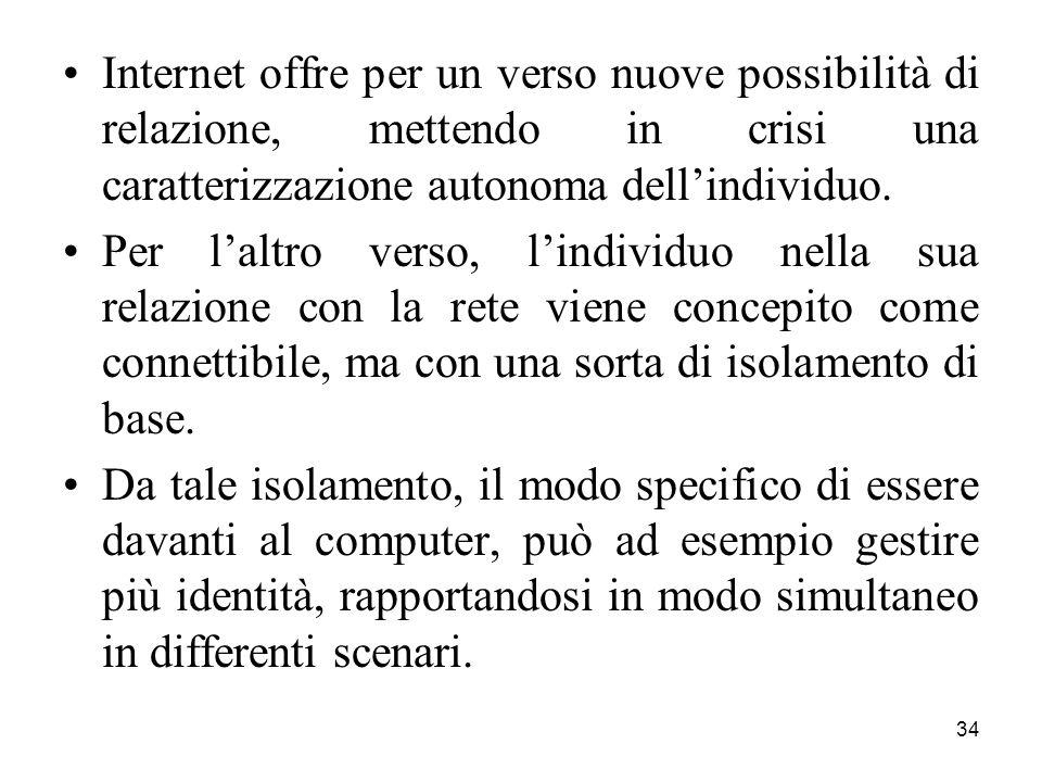 34 Internet offre per un verso nuove possibilità di relazione, mettendo in crisi una caratterizzazione autonoma dell'individuo.