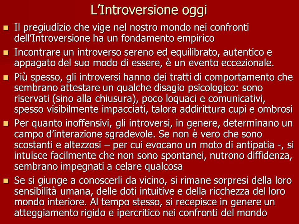 L'Introversione oggi Il pregiudizio che vige nel nostro mondo nei confronti dell'Introversione ha un fondamento empirico Il pregiudizio che vige nel nostro mondo nei confronti dell'Introversione ha un fondamento empirico Incontrare un introverso sereno ed equilibrato, autentico e appagato del suo modo di essere, è un evento eccezionale.