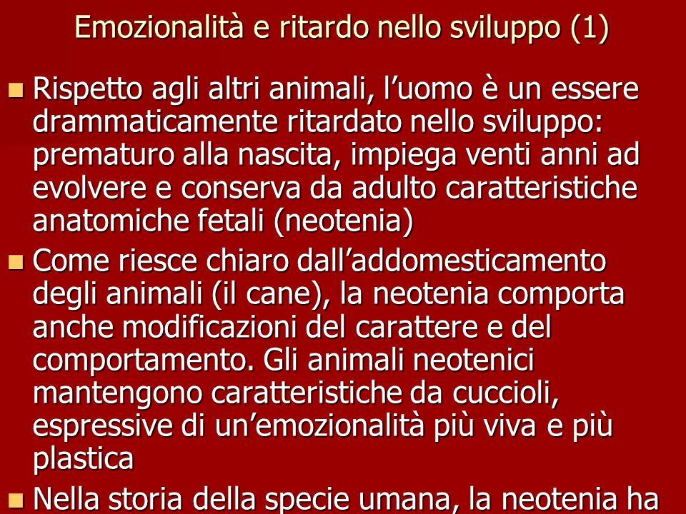 Emozionalità e ritardo nello sviluppo (1) Rispetto agli altri animali, l'uomo è un essere drammaticamente ritardato nello sviluppo: prematuro alla nas