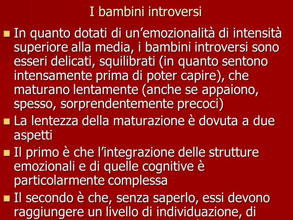 I bambini introversi In quanto dotati di un'emozionalità di intensità superiore alla media, i bambini introversi sono esseri delicati, squilibrati (in quanto sentono intensamente prima di poter capire), che maturano lentamente (anche se appaiono, spesso, sorprendentemente precoci) In quanto dotati di un'emozionalità di intensità superiore alla media, i bambini introversi sono esseri delicati, squilibrati (in quanto sentono intensamente prima di poter capire), che maturano lentamente (anche se appaiono, spesso, sorprendentemente precoci) La lentezza della maturazione è dovuta a due aspetti La lentezza della maturazione è dovuta a due aspetti Il primo è che l'integrazione delle strutture emozionali e di quelle cognitive è particolarmente complessa Il primo è che l'integrazione delle strutture emozionali e di quelle cognitive è particolarmente complessa Il secondo è che, senza saperlo, essi devono raggiungere un livello di individuazione, di differenziazione della personalità superiore alla media: devono, in breve, raggiungere una soglia minima di autorealizzazione che, se tutto va bene, non può essere raggiunta prima di 25- 30 anni Il secondo è che, senza saperlo, essi devono raggiungere un livello di individuazione, di differenziazione della personalità superiore alla media: devono, in breve, raggiungere una soglia minima di autorealizzazione che, se tutto va bene, non può essere raggiunta prima di 25- 30 anni
