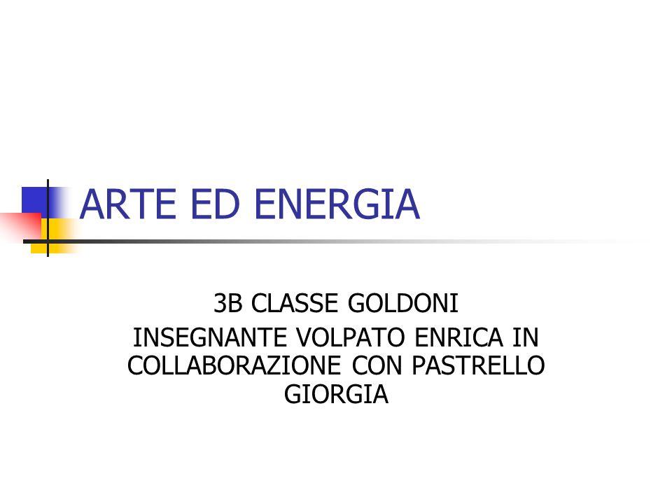 ARTE ED ENERGIA 3B CLASSE GOLDONI INSEGNANTE VOLPATO ENRICA IN COLLABORAZIONE CON PASTRELLO GIORGIA