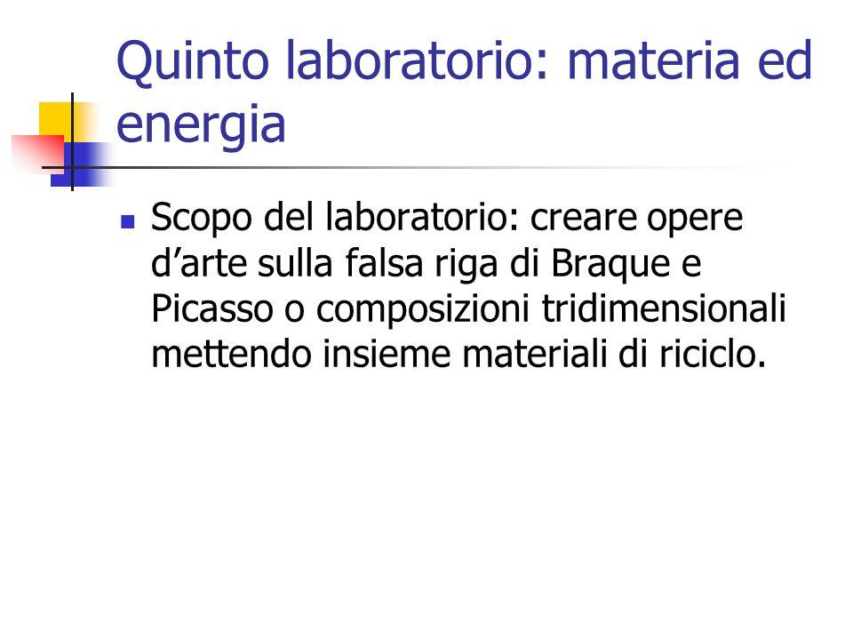 Quinto laboratorio: materia ed energia Scopo del laboratorio: creare opere d'arte sulla falsa riga di Braque e Picasso o composizioni tridimensionali