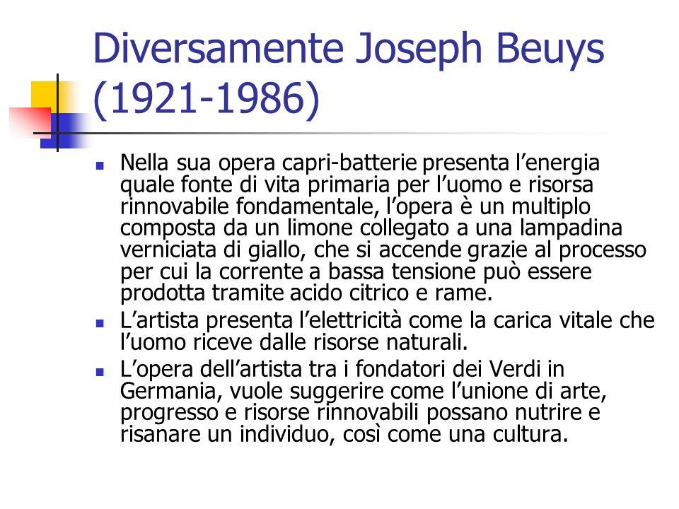 Diversamente Joseph Beuys (1921-1986) Nella sua opera capri-batterie presenta l'energia quale fonte di vita primaria per l'uomo e risorsa rinnovabile