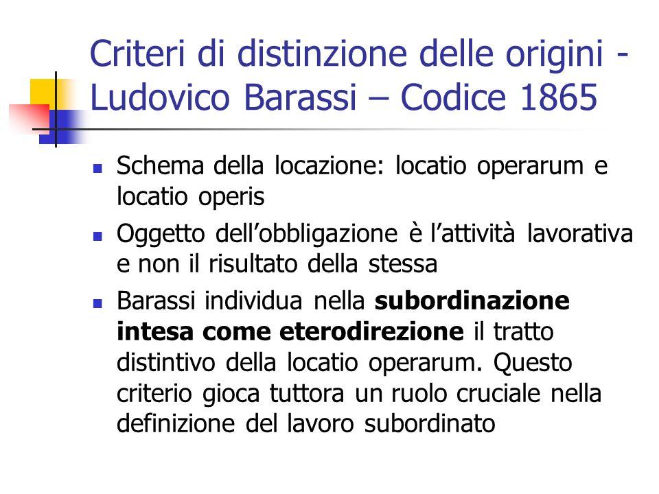 Criteri di distinzione delle origini - Ludovico Barassi – Codice 1865 Schema della locazione: locatio operarum e locatio operis Oggetto dell'obbligazione è l'attività lavorativa e non il risultato della stessa Barassi individua nella subordinazione intesa come eterodirezione il tratto distintivo della locatio operarum.
